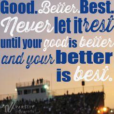 """""""Good. Better. Best. Never let it rest until your good is better and your better is best."""
