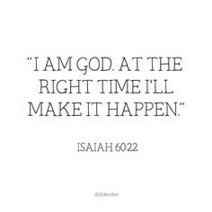 """I am God. At the right time I'll make it happen."" (Isaiah 60:22)"
