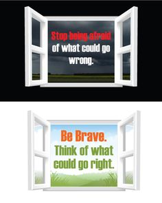 Stop being afraid of what could go wrong.  Be Brave.  Think of what could go right.