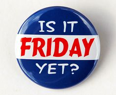 Is+It+Friday+Yet++Button+Pinback+Badge+1+1/2+inch+by+theangryrobot,+$1.50