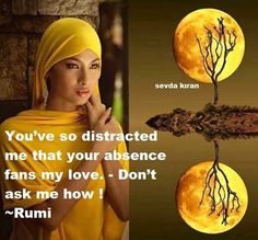 You've so distracted me that your absence fans my love. - Don't ask me how ! ~Rumi