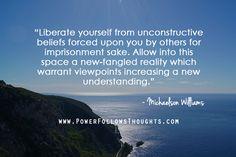 Liberate yourself from unconstructive beliefs forced upon you by others for imprisonment sake. Allow into this space a new-fangled reality which warrant viewpoints increasing a new understanding.  ― Michaelson Williams  - See more at: http://www.powerfollowsthoughts.com/liberate-yourself-from-unconstructive-beliefs/#sthash.Xqn0a0HN.dpuf