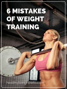 6 Mistakes of Weight Training | healthylivinghowto.com Your body is very fragile and precious. Lots of people work out wrong ( wrong techniques, wrong amount of weight, number of sets). It's important to know these tips for weight training. Not only injury will be prevented but you will see better results.