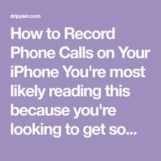 How to Record Phone Calls on Your iPhone You're most likely reading this because you're looking to get some evidence or recorded proof of an encounter. Maybe it's for your personal business to ensure great customer service, or maybe you just have a crazy ex who won't stop calling...