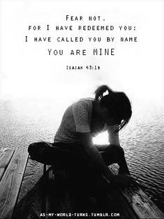 """""""Fear not, for I have redeemed you; I have called you by name, you are MINE."""" Isaiah 43:1b"""