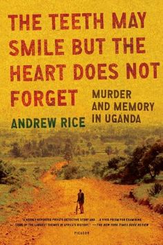 The Teeth May Smile but the Heart Does Not Forget: Murder and Memory in Uganda by Andrew Rice