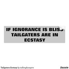 Tailgaters Ecstasy Bumper Sticker.  Simple but true. Tailgating hurts gas mileage, is illegal, unsafe and doesn't even help! Tailgaters are bullies and want you to break the law just so they can save a couple seconds.  Dumb!