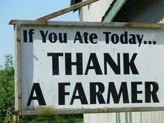 If you ate today thank a farmer. Oned who doesn't alter or feed altered ford to their livestock of veggies and fruit!