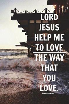 Lord Jesus help me to love the way that you love.