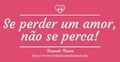 Se perder um amor, não se perca! http://www.lindasfrasesdeamor.org/autor/fernando-pessoa