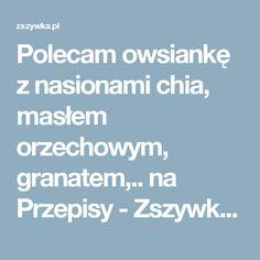 Polecam owsiankę z nasionami chia, masłem orzechowym, granatem,.. na Przepisy - Zszywka.pl