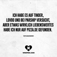 Ich habe es auf Tinder, Lovoo und bei Parship versucht, aber etwas wirklich liebenswertes habe ich nur auf Pizza.de gefunden.