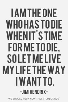 I am the one who has to die when it's time to die, so let me live my life the way I want to.