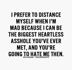 Truth. I don't like that person. I'd rather stick to what I've learned with Buddhism and bypass the whole heartless bitch part. I'll leave that for the others. I'm human after all though. We all slip up. Some more than others. At least I know I have remorse and apologies to follow.