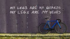 My legs are my brakes. My legs are my gears.