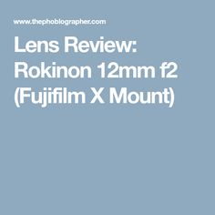 Lens Review: Rokinon 12mm f2 (Fujifilm X Mount)