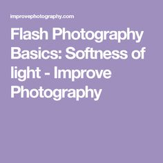 Flash Photography Basics: Softness of light - Improve Photography