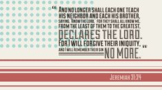 "And no longer shall each one teach his neighbor and each his brother, saying, 'Know the Lord,' for they shall all know me, from the least of them to the greatest, declares the Lord. For I will forgive their iniquity, and yI will remember their sin no more."" —Jeremiah 31:34"