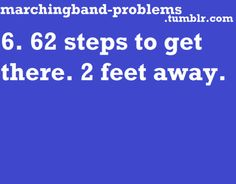 Omgsh I have to go 1 foot in 24 counts and still roll my feet insanely while marching with a Bari sax which is hard enough as it is.