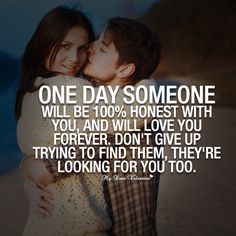 One day someone will be 100 percent honest with you, and will love you forever. Don't give up trying to find them, they're looking for you too.