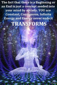 YOU are infinite energy, and energy never ends... It transforms ~