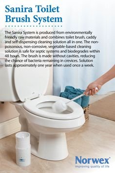 Norwex Sanira Toilet Brush System provides a brush, holder and cleaner supply.  The brush is made without cavities reducing chance of bacterial load remaining in crevices.  Bristles are specially designed to shed water and discourage bacteria growth. A channeling system in the brush dispenses the cleaner, reducing the amount needed to only 3-4 ml, compared to 30 - 40 ml for a traditional cleaner. Highly biodegradable cleaning solution and safe for use with septic systems.