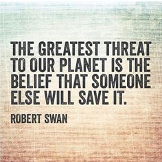 """""""The greatest threat to our planet is the belief that someone else will save it."""" - Robert Swan"""