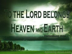 Deuteronomy 10:14 (KJV) ~ Behold, the heaven and the heaven of heavens is the Lord's thy God, the earth also, with all that therein is.