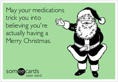 May your medications trick you into believing you're actually having a Merry Christmas.