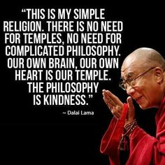 This is my simple religion. There is no need for temples; no need for complicated philosophy. Our own brain, our own heart is our temple; the philosophy is kindness. - the Dalai Lama, born 1935. Dalai Lama why i love buddhism