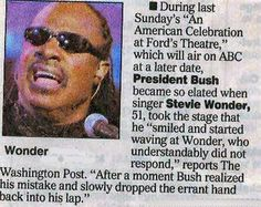 "When George Bush saw Stevie Wonder - ""…President Bush became so elated when singer Stevie Wonder, 51, took to the stage that he ""smiled and started… """