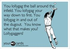 Free, Sports Ecard: You lollygag the ball around the infield. You lollygag your way down to first. You lollygag in and out of  the dugout.  You know what that makes you? Lollygaggers!