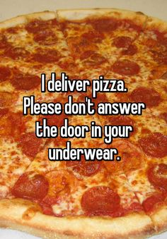 I deliver pizza. Please don't answer the door in your underwear.