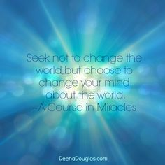 """""""Seek not to change the world, but choose to change your mind about the world."""" ~A Course in Miracles #ACIM #quote www.DeenaDouglas.com"""