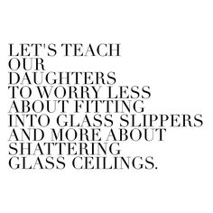 Let's teach our daughters to worry less about fitting into glass slippers and more about shattering glass ceilings.