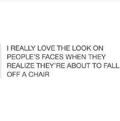 When I was at my old gym people would lean too far on their chairs during break all the time, it was the funniest thing ever when mfers would almost fall, or someone who mess with them and pull the chair back haha