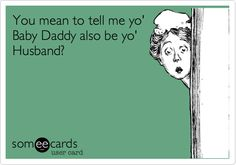 You mean to tell me yo' Baby Daddy also be yo' Husband?