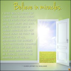 Believe in miracles. I have seen so many of them come when every other indication would say that hope was lost. Hope is never lost. If those miracles do not come soon or fully or seemingly at all, remember the Savior's own anguished example: if the bitter cup does not pass, drink it and be strong, trusting in happier days ahead. ~ Jeffrey R. Holland