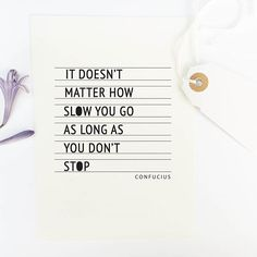 It doesn't matter how slow you go as long as you don't stop. - Confucius.
