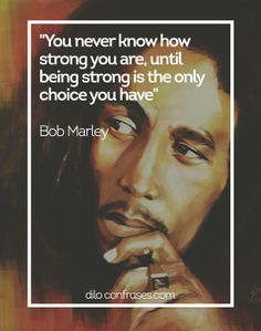 You never know how strong you are, until being strong is the only choice you have - Bob Marley