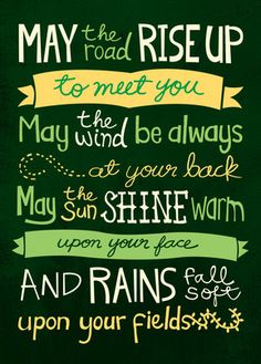 May the road rise up to meet you. May the wind always be at your back. May the sun shine warm upon your face, and rains fall soft upon your fields. - Irish Blessing