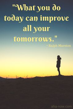 """""""What you do today can improve all your tomorrows."""" ~ Ralph Marston"""