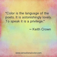 """Color is the language of the poets. It is astonishingly lovely. To speak it is a privilege."" ~ Keith Crown, #color #quote"