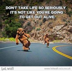 Don't take life so seriously!