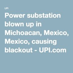 Power substation blown up in Michoacan, Mexico, causing blackout - UPI.com