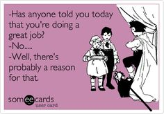 Funny Encouragement Ecard: -Has anyone told you today that you're doing a great job? -No..... -Well, there's probably a reason for that.