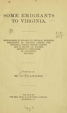 Some emigrants to Virginia : memoranda in regard to several hundred emigrants to Virginia during the colonial period whose parentage is shown or former residence indicated by authentic records