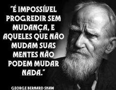 É impossível progredir sem mudança, e aqueles que não mudam suas mentes não podem mudar nada. - George Bernard Shaw (Frases para Face)