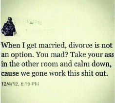 Except for the profanity...divorce isn't an option in my book...cool off and talk it out!