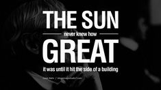 The sun never knew how great it was until it struck the side of a building. - Louis Kahn